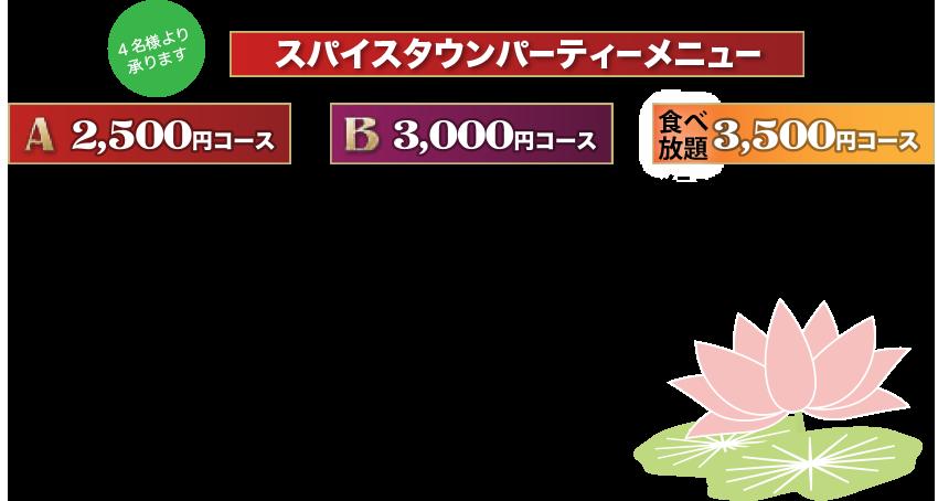 スパイスタウンのパーティーメニュー 4名様より承ります。Aコース2500円 ・アチャール(ネパールのあえ物) ・パパド ・野菜サラダ ・シーフードサラダ ・タンドリーチキン ・ガーリックチキン ・シークカバブ ・フィッシュティッカ ・モモ(ネパールの餃子) ・カレー ・ナン ・ライス       ※カレーはカレーのメニューよりお選びください。       Bコース 3000円       Aコースのフードにプラス ・サモサ(インドの野菜餃子) ・タンドリーエビ ・オニオンリング 食べ放題3500円コース       メニュー表の中からお好きなメニューをお選びください。飲み物は付きません。